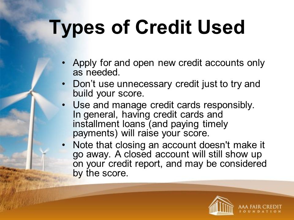 Types of Credit Used Apply for and open new credit accounts only as needed. Dont use unnecessary credit just to try and build your score. Use and mana