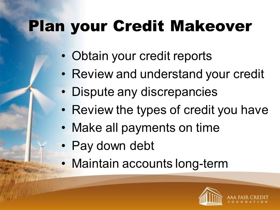 Plan your Credit Makeover Obtain your credit reports Review and understand your credit Dispute any discrepancies Review the types of credit you have M