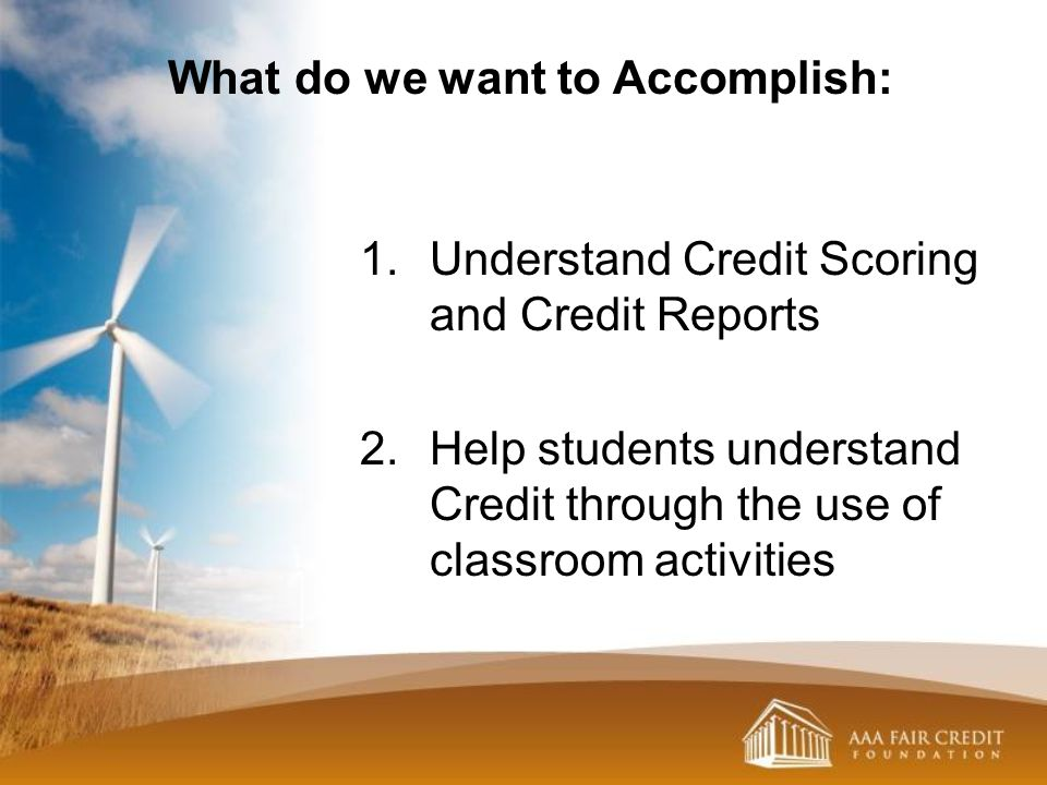 1.Understand Credit Scoring and Credit Reports 2.Help students understand Credit through the use of classroom activities What do we want to Accomplish