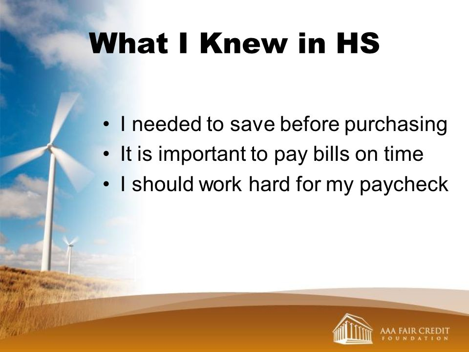 What I Knew in HS I needed to save before purchasing It is important to pay bills on time I should work hard for my paycheck