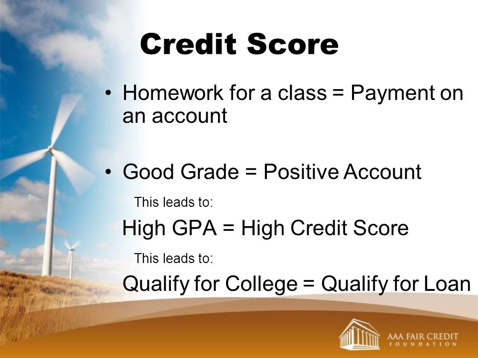Credit Score Homework for a class = Payment on an account Good Grade = Positive Account This leads to: High GPA = High Credit Score This leads to: Qua