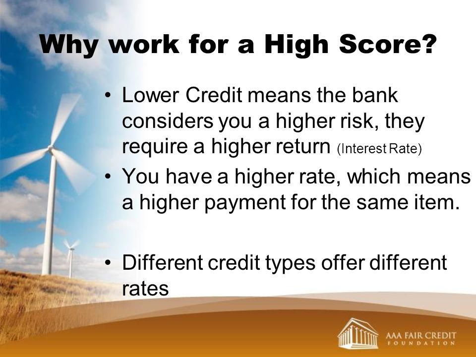 Why work for a High Score? Lower Credit means the bank considers you a higher risk, they require a higher return (Interest Rate) You have a higher rat