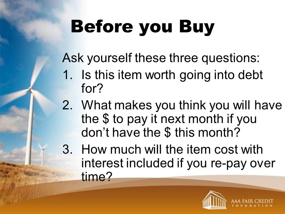 Before you Buy Ask yourself these three questions: 1.Is this item worth going into debt for? 2.What makes you think you will have the $ to pay it next