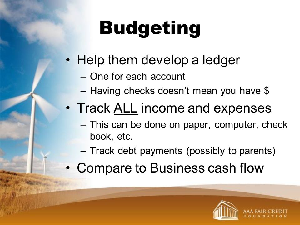 Budgeting Help them develop a ledger –One for each account –Having checks doesnt mean you have $ Track ALL income and expenses –This can be done on pa