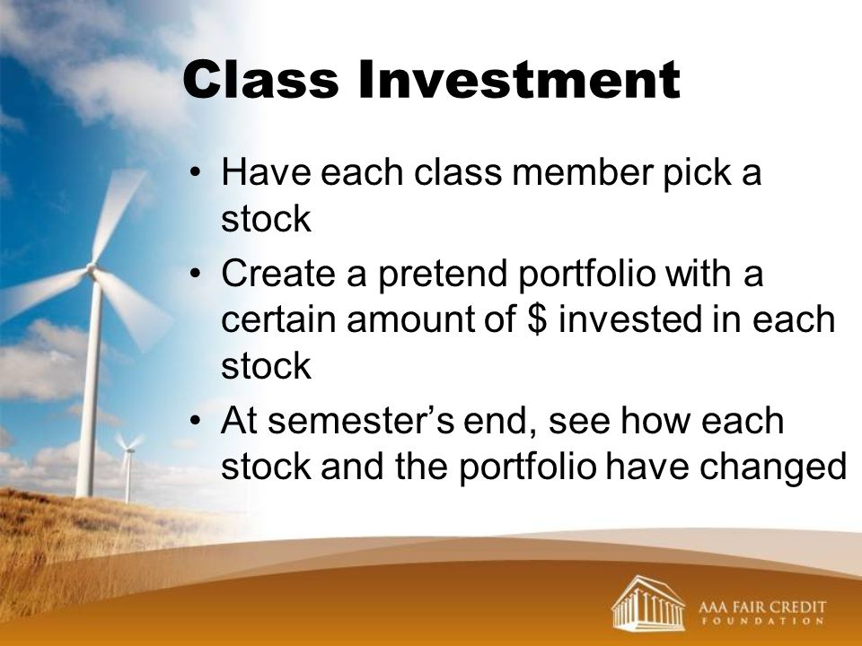 Class Investment Have each class member pick a stock Create a pretend portfolio with a certain amount of $ invested in each stock At semesters end, se