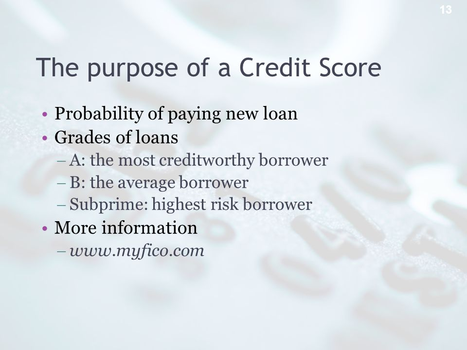 The purpose of a Credit Score Probability of paying new loan Grades of loans A: the most creditworthy borrower B: the average borrower Subprime: highest risk borrower More information   13