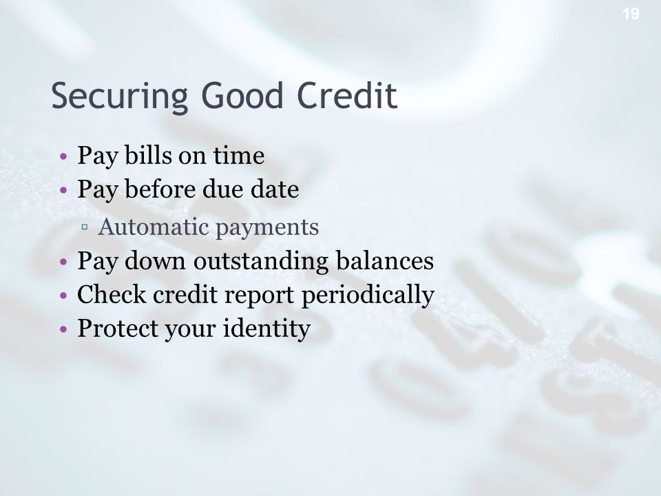 Securing Good Credit Pay bills on time Pay before due date Automatic payments Pay down outstanding balances Check credit report periodically Protect your identity 19