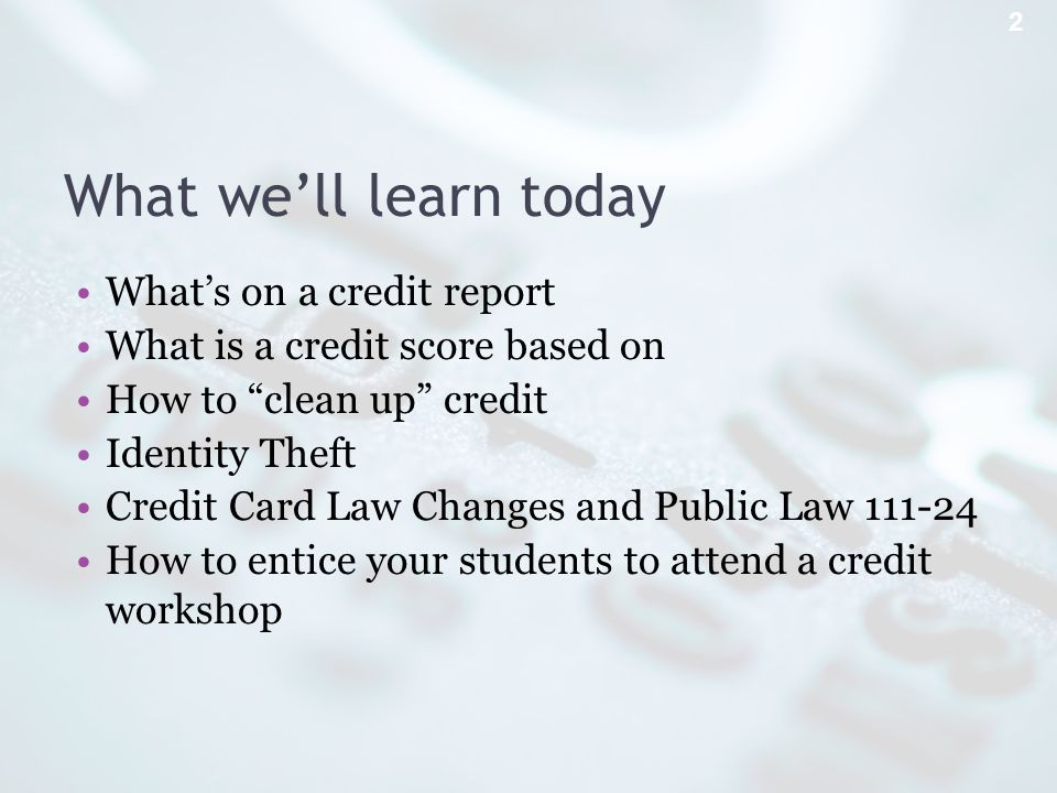 What well learn today Whats on a credit report What is a credit score based on How to clean up credit Identity Theft Credit Card Law Changes and Public Law How to entice your students to attend a credit workshop 2