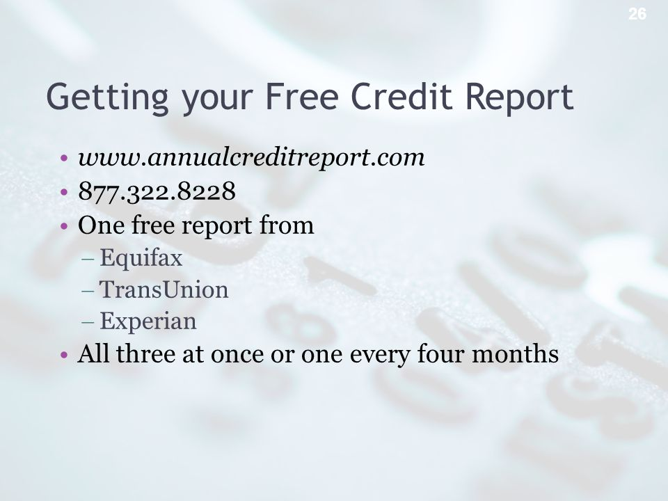 Getting your Free Credit Report www.annualcreditreport.com 877.322.8228 One free report from Equifax TransUnion Experian All three at once or one every four months 26