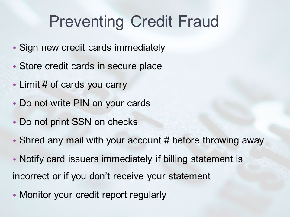 Preventing Credit Fraud Sign new credit cards immediately Store credit cards in secure place Limit # of cards you carry Do not write PIN on your cards Do not print SSN on checks Shred any mail with your account # before throwing away Notify card issuers immediately if billing statement is incorrect or if you dont receive your statement Monitor your credit report regularly