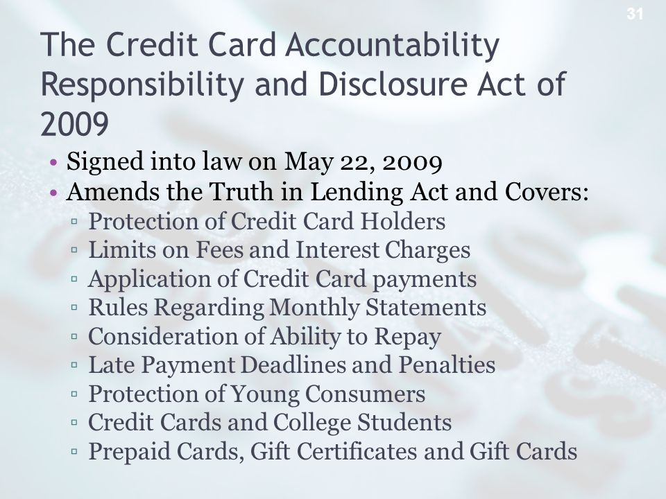 The Credit Card Accountability Responsibility and Disclosure Act of 2009 Signed into law on May 22, 2009 Amends the Truth in Lending Act and Covers: Protection of Credit Card Holders Limits on Fees and Interest Charges Application of Credit Card payments Rules Regarding Monthly Statements Consideration of Ability to Repay Late Payment Deadlines and Penalties Protection of Young Consumers Credit Cards and College Students Prepaid Cards, Gift Certificates and Gift Cards 31