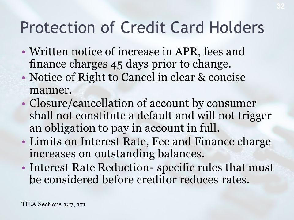 Protection of Credit Card Holders Written notice of increase in APR, fees and finance charges 45 days prior to change.