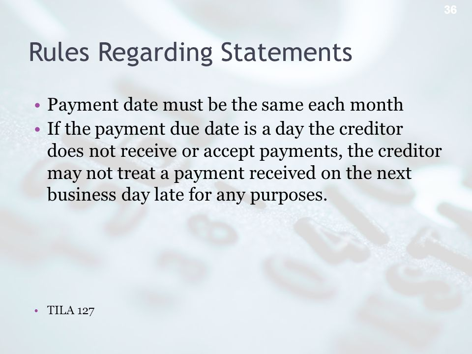 Rules Regarding Statements Payment date must be the same each month If the payment due date is a day the creditor does not receive or accept payments, the creditor may not treat a payment received on the next business day late for any purposes.