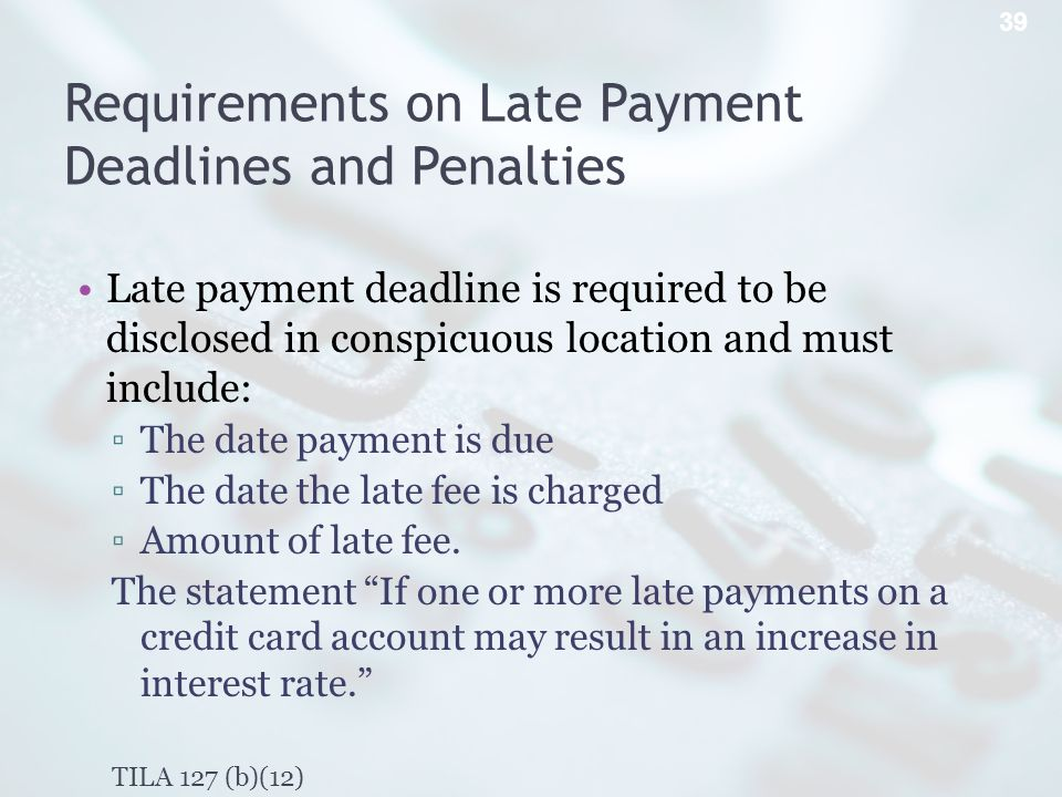 Requirements on Late Payment Deadlines and Penalties Late payment deadline is required to be disclosed in conspicuous location and must include: The date payment is due The date the late fee is charged Amount of late fee.