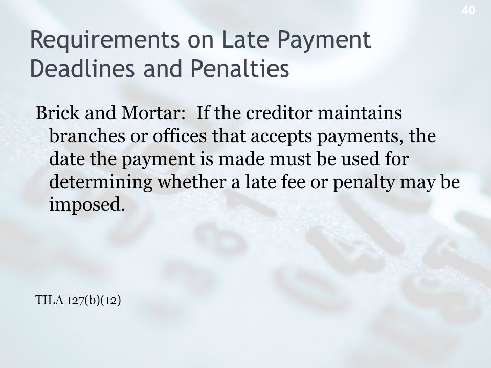 Requirements on Late Payment Deadlines and Penalties Brick and Mortar: If the creditor maintains branches or offices that accepts payments, the date the payment is made must be used for determining whether a late fee or penalty may be imposed.