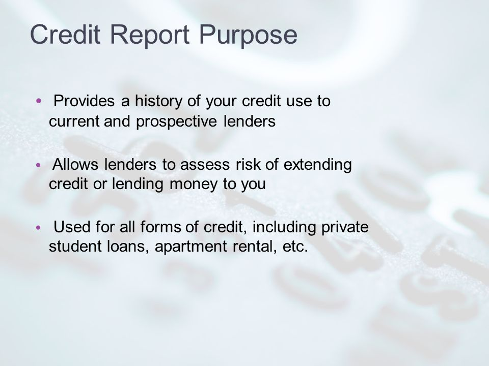 Credit Report Purpose Provides a history of your credit use to current and prospective lenders Allows lenders to assess risk of extending credit or lending money to you Used for all forms of credit, including private student loans, apartment rental, etc.