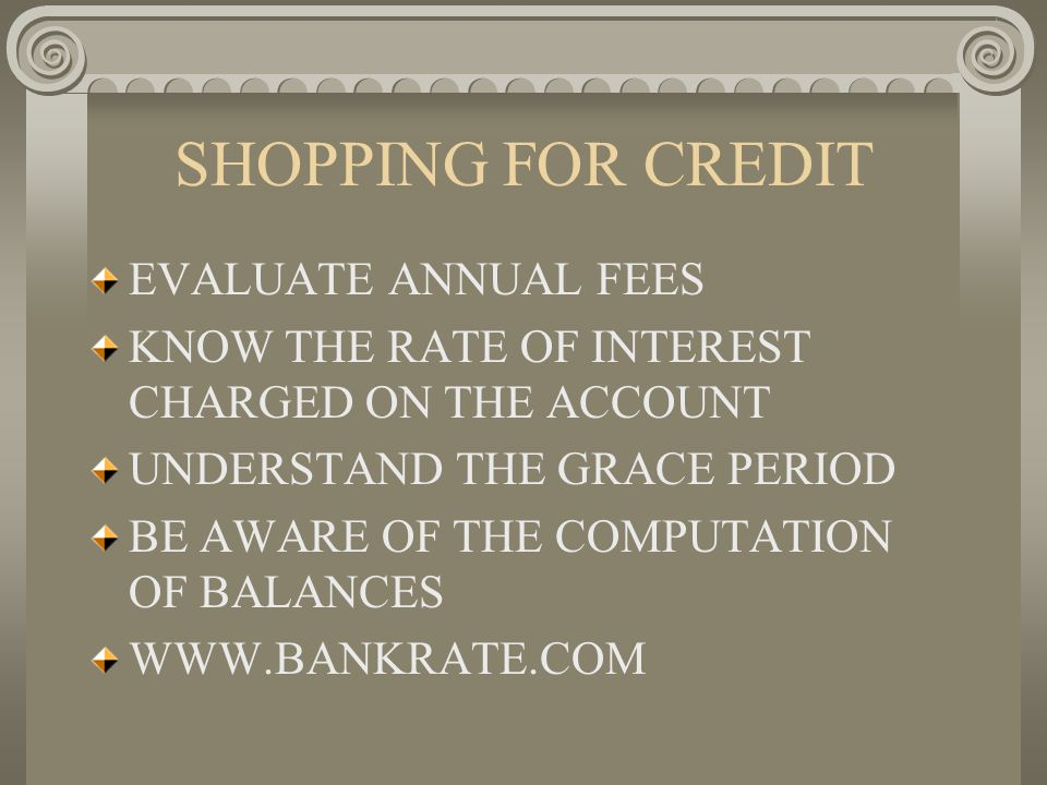 SHOPPING FOR CREDIT EVALUATE ANNUAL FEES KNOW THE RATE OF INTEREST CHARGED ON THE ACCOUNT UNDERSTAND THE GRACE PERIOD BE AWARE OF THE COMPUTATION OF B