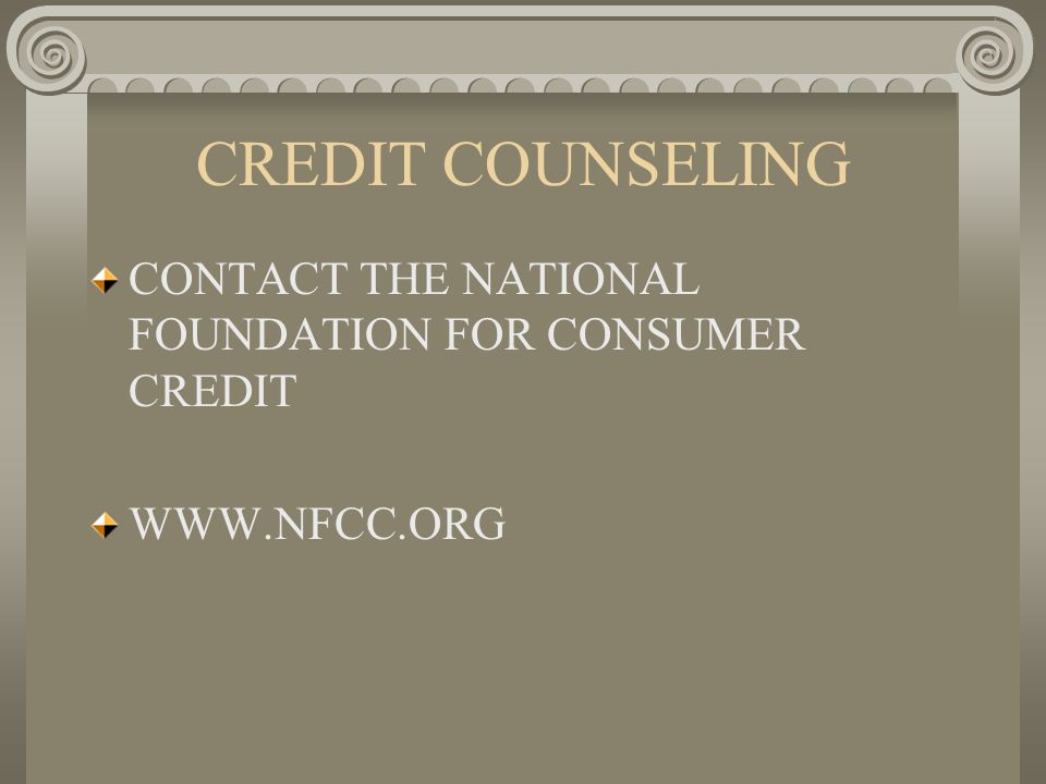 CREDIT COUNSELING CONTACT THE NATIONAL FOUNDATION FOR CONSUMER CREDIT WWW.NFCC.ORG