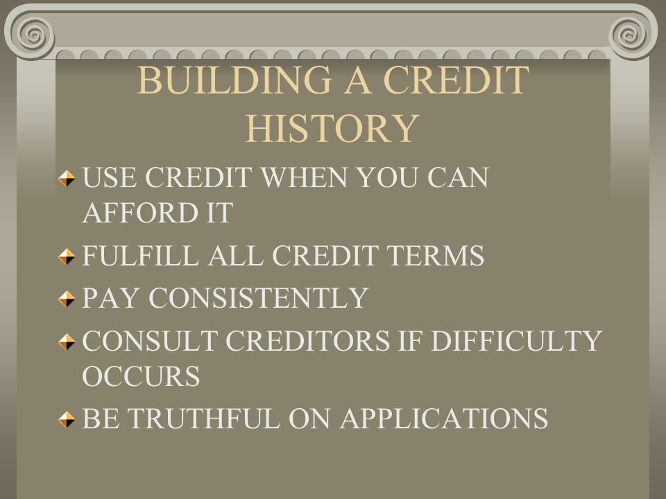 BUILDING A CREDIT HISTORY USE CREDIT WHEN YOU CAN AFFORD IT FULFILL ALL CREDIT TERMS PAY CONSISTENTLY CONSULT CREDITORS IF DIFFICULTY OCCURS BE TRUTHF