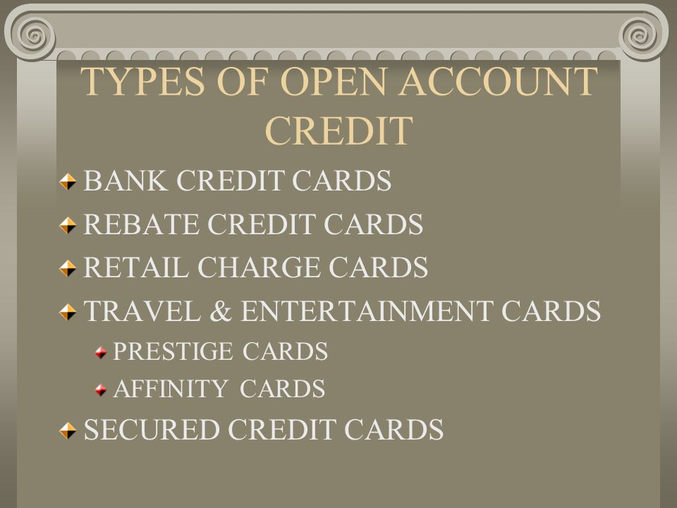 TYPES OF OPEN ACCOUNT CREDIT BANK CREDIT CARDS REBATE CREDIT CARDS RETAIL CHARGE CARDS TRAVEL & ENTERTAINMENT CARDS PRESTIGE CARDS AFFINITY CARDS SECU