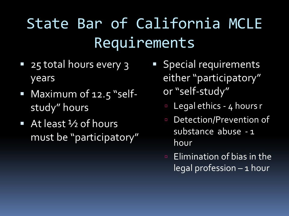 State Bar of California MCLE Requirements 25 total hours every 3 years Maximum of 12.5 self- study hours At least ½ of hours must be participatory Special requirements either participatory or self-study Legal ethics - 4 hours r Detection/Prevention of substance abuse - 1 hour Elimination of bias in the legal profession – 1 hour