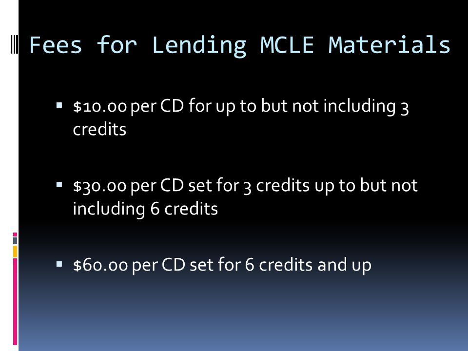 Fees for Lending MCLE Materials $10.00 per CD for up to but not including 3 credits $30.00 per CD set for 3 credits up to but not including 6 credits $60.00 per CD set for 6 credits and up
