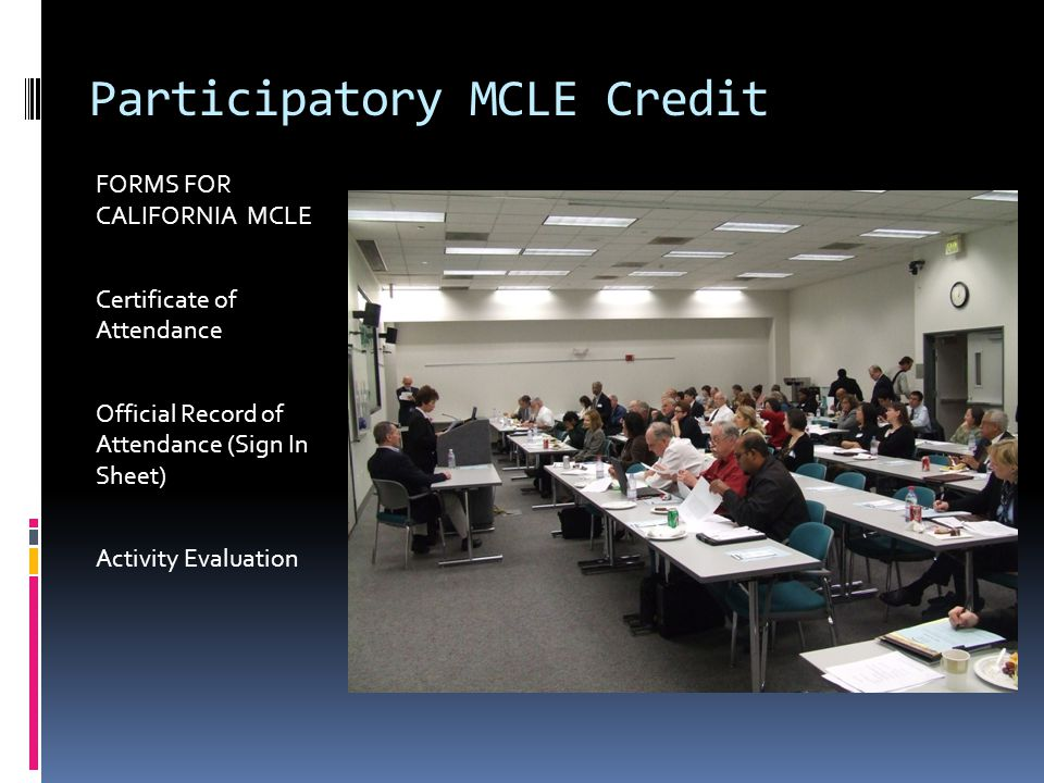 Participatory MCLE Credit FORMS FOR CALIFORNIA MCLE Certificate of Attendance Official Record of Attendance (Sign In Sheet) Activity Evaluation