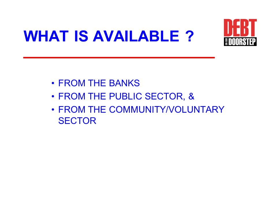 WHAT IS AVAILABLE ? FROM THE BANKS FROM THE PUBLIC SECTOR, & FROM THE COMMUNITY/VOLUNTARY SECTOR