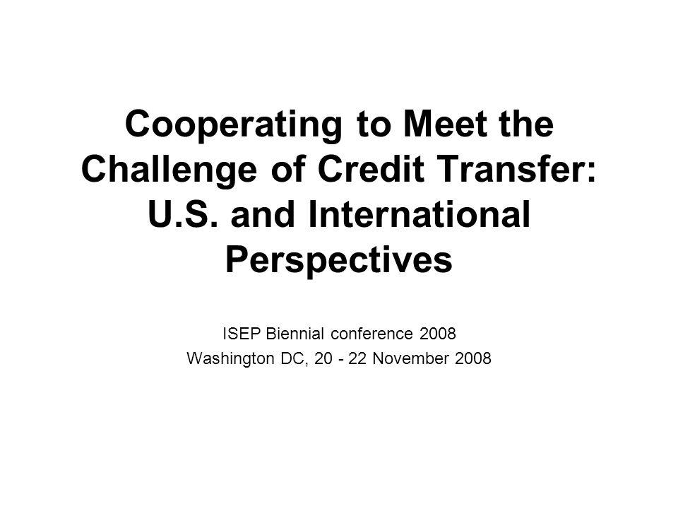 Cooperating to Meet the Challenge of Credit Transfer: U.S. and International Perspectives ISEP Biennial conference 2008 Washington DC, 20 - 22 Novembe