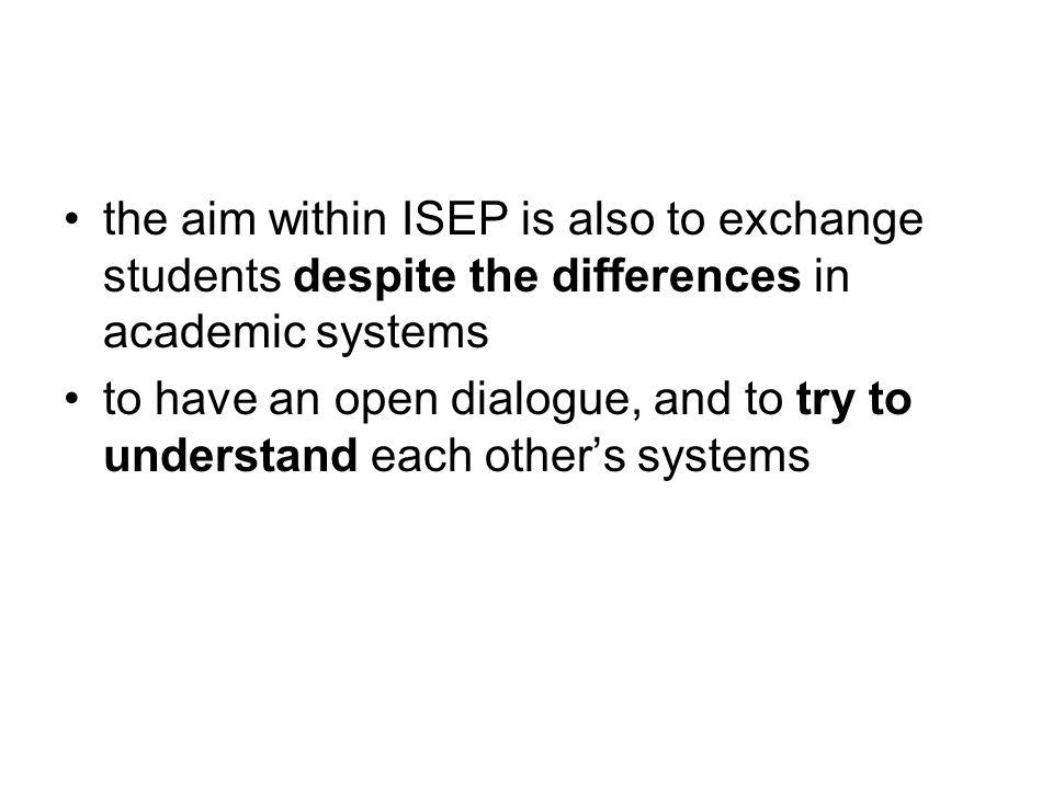 the aim within ISEP is also to exchange students despite the differences in academic systems to have an open dialogue, and to try to understand each o