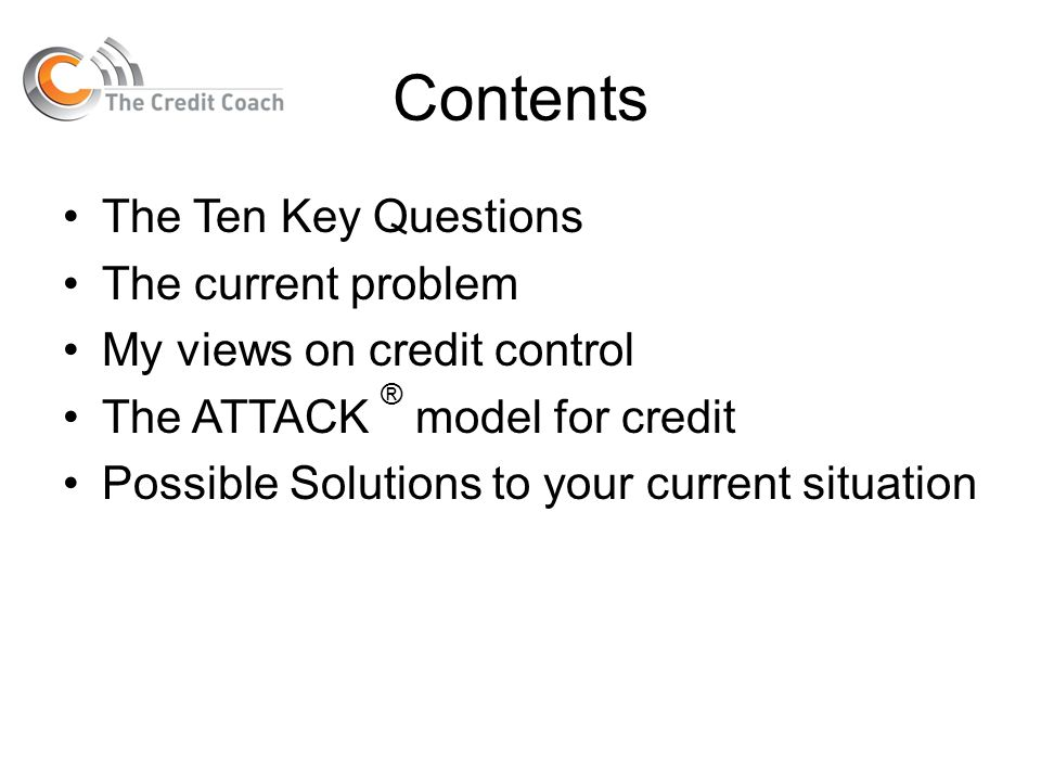Contents The Ten Key Questions The current problem My views on credit control The ATTACK ® model for credit Possible Solutions to your current situati