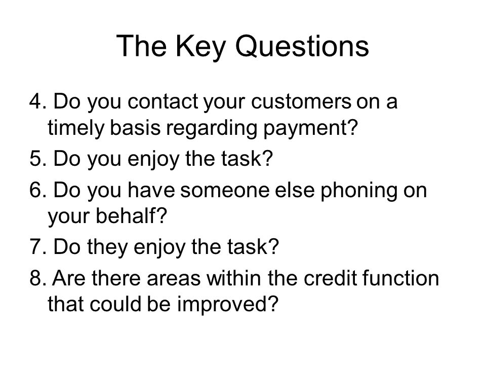 The Key Questions 4. Do you contact your customers on a timely basis regarding payment? 5. Do you enjoy the task? 6. Do you have someone else phoning