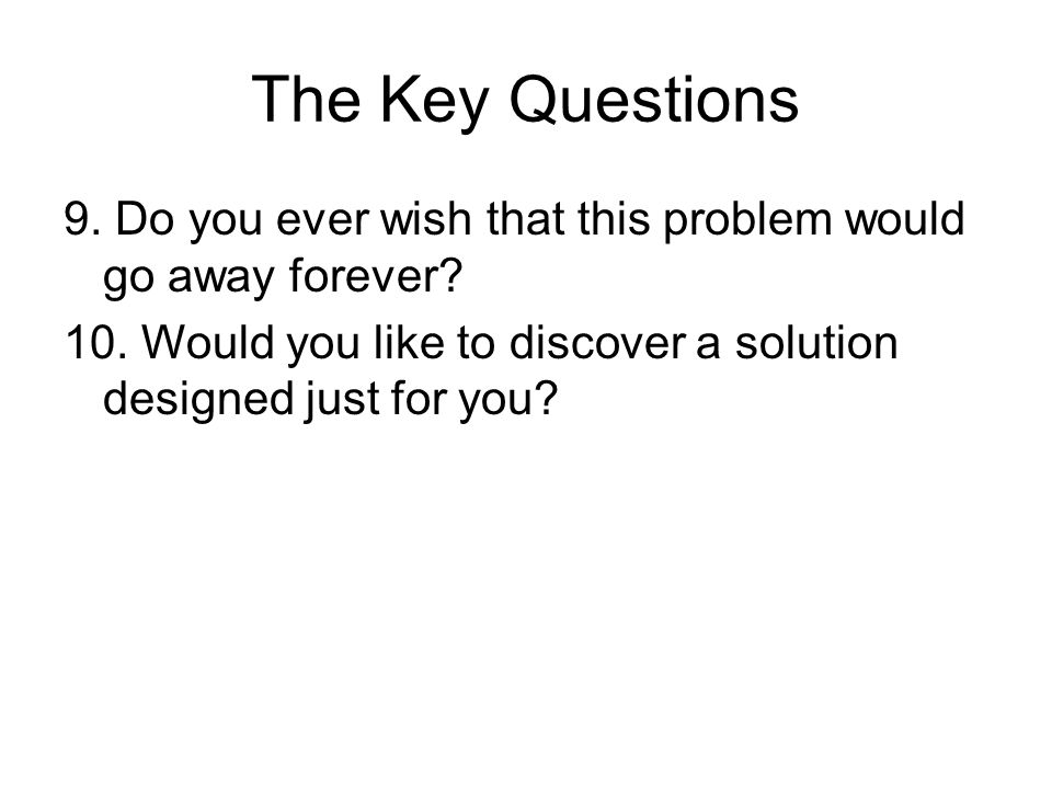 The Key Questions 9. Do you ever wish that this problem would go away forever.