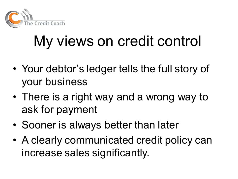 My views on credit control Your debtors ledger tells the full story of your business There is a right way and a wrong way to ask for payment Sooner is
