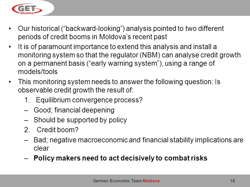 German Economic Team Moldova Our historical (backward-looking) analysis pointed to two different periods of credit booms in Moldovas recent past It is of paramount importance to extend this analysis and install a monitoring system so that the regulator (NBM) can analyse credit growth on a permanent basis (early warning system), using a range of models/tools This monitoring system needs to answer the following question: Is observable credit growth the result of: 1.