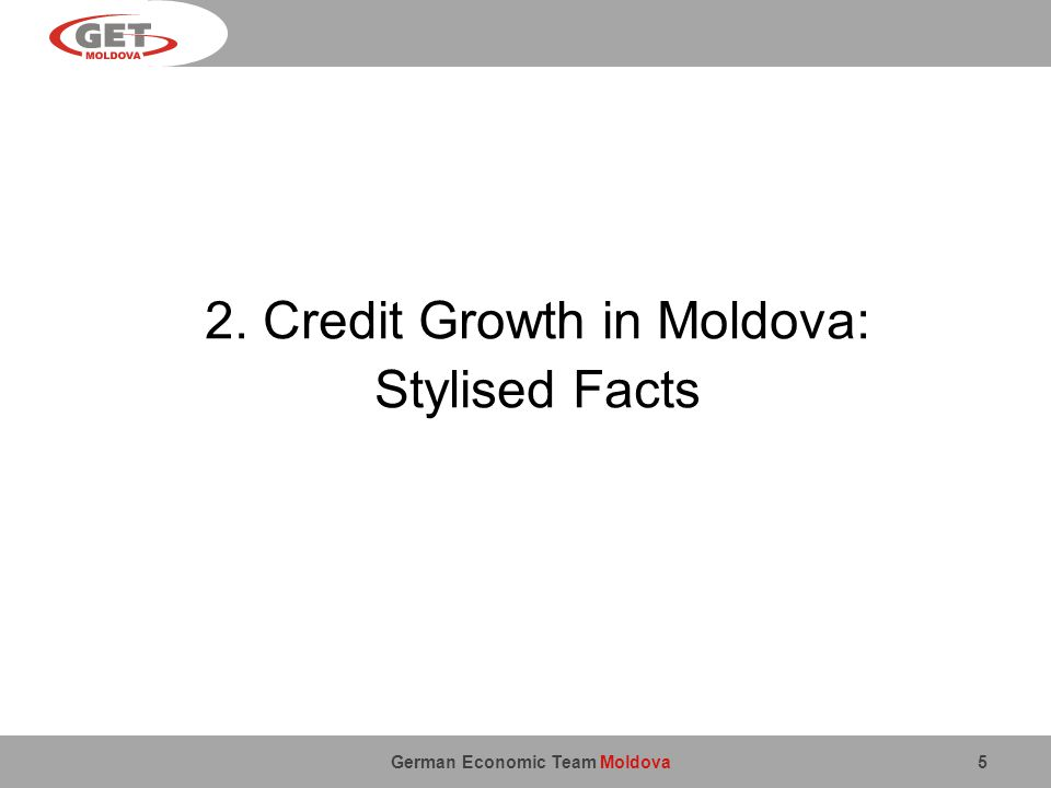 German Economic Team Moldova 5 2. Credit Growth in Moldova: Stylised Facts