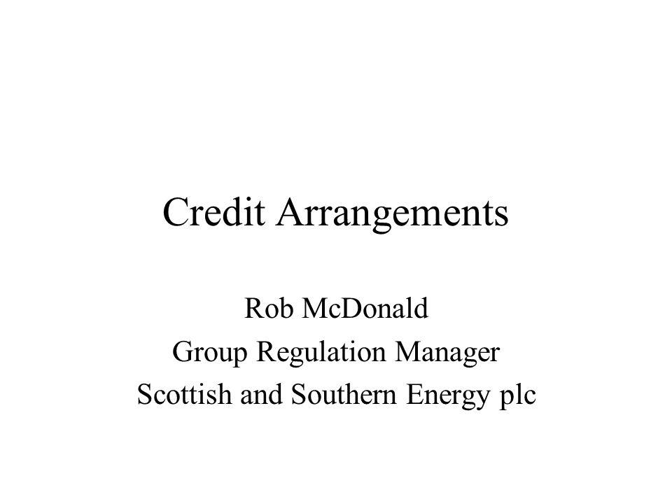Credit Arrangements Rob McDonald Group Regulation Manager Scottish and Southern Energy plc