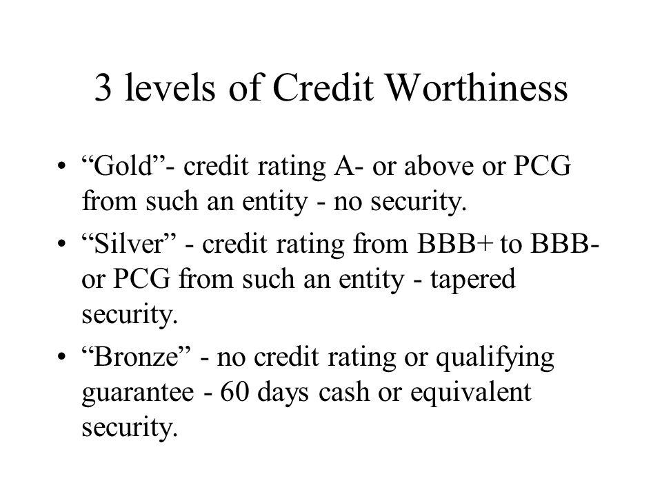 3 levels of Credit Worthiness Gold- credit rating A- or above or PCG from such an entity - no security.