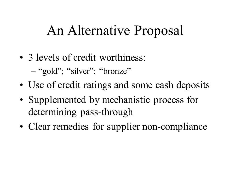 An Alternative Proposal 3 levels of credit worthiness: –gold; silver; bronze Use of credit ratings and some cash deposits Supplemented by mechanistic process for determining pass-through Clear remedies for supplier non-compliance