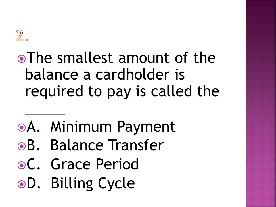 The smallest amount of the balance a cardholder is required to pay is called the _____ A. Minimum Payment B. Balance Transfer C. Grace Period D. Billi