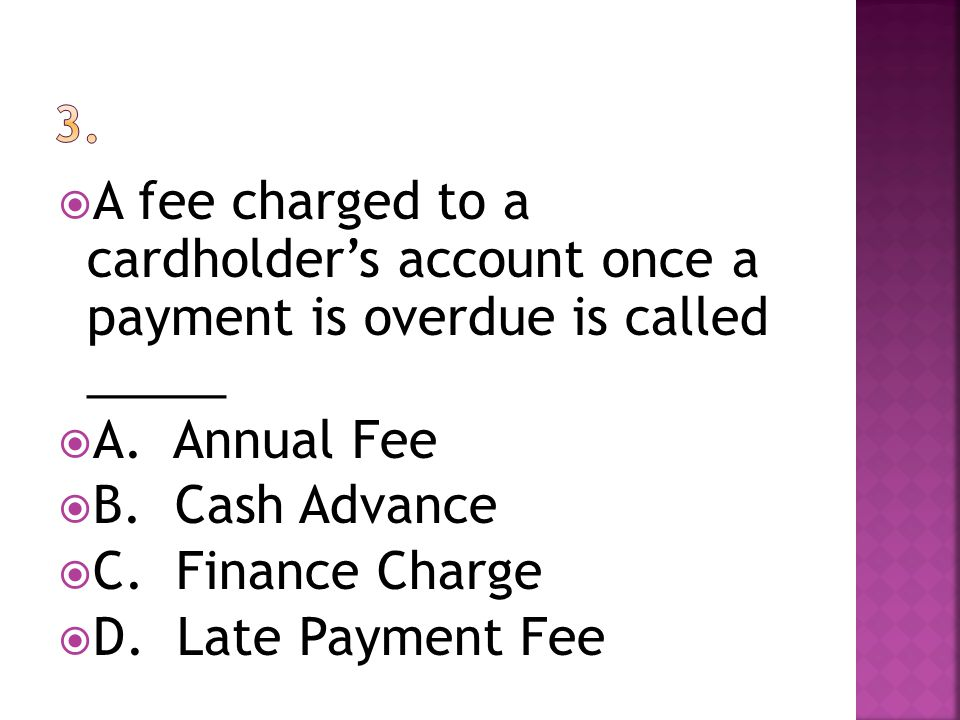 A fee charged to a cardholders account once a payment is overdue is called _____ A. Annual Fee B. Cash Advance C. Finance Charge D. Late Payment Fee