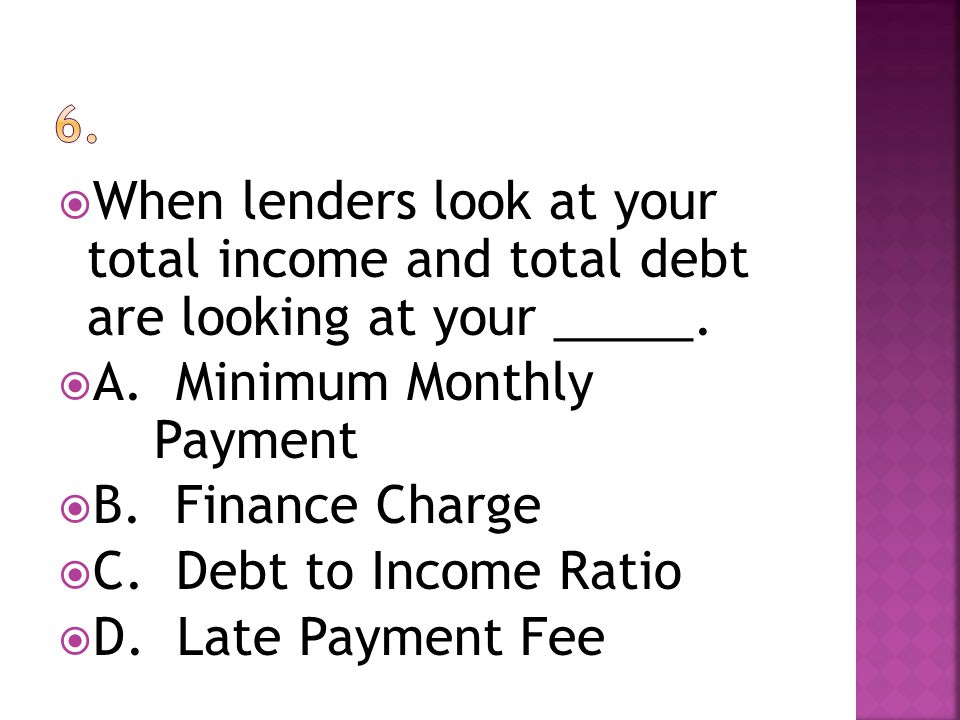 When lenders look at your total income and total debt are looking at your _____. A. Minimum Monthly Payment B. Finance Charge C. Debt to Income Ratio