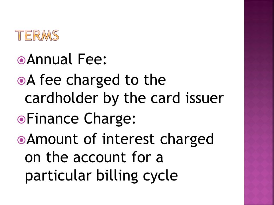 Annual Fee: A fee charged to the cardholder by the card issuer Finance Charge: Amount of interest charged on the account for a particular billing cycle
