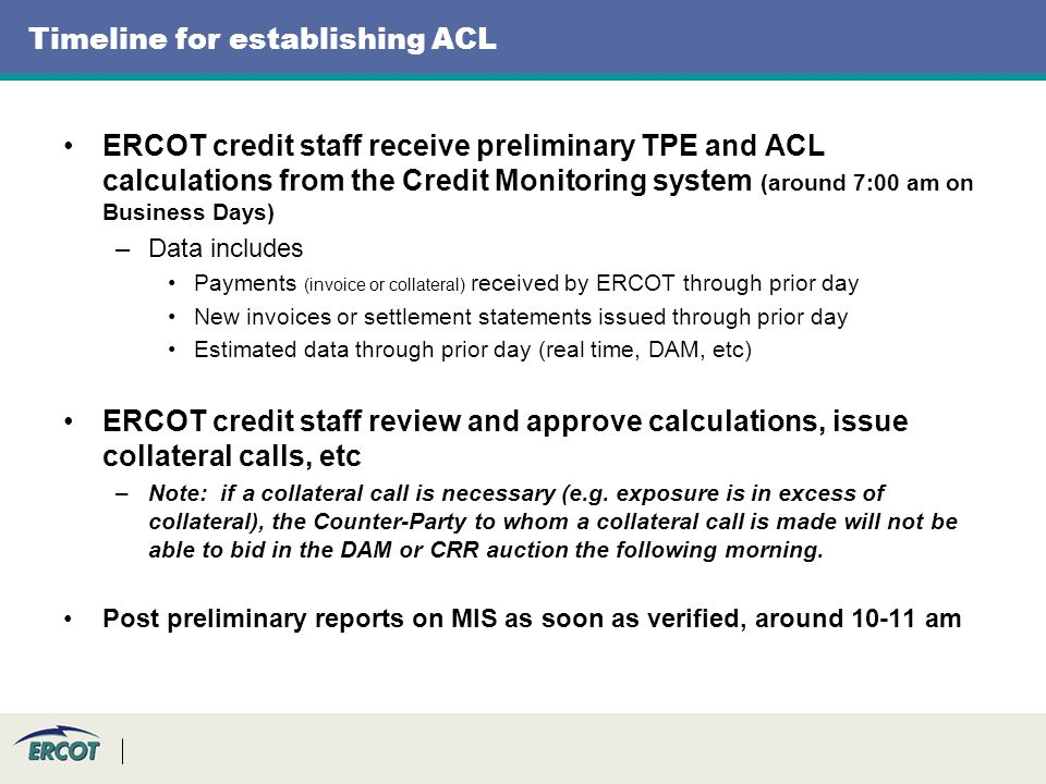 Timeline for establishing ACL ERCOT credit staff receive preliminary TPE and ACL calculations from the Credit Monitoring system (around 7:00 am on Business Days) –Data includes Payments (invoice or collateral) received by ERCOT through prior day New invoices or settlement statements issued through prior day Estimated data through prior day (real time, DAM, etc) ERCOT credit staff review and approve calculations, issue collateral calls, etc –Note: if a collateral call is necessary (e.g.