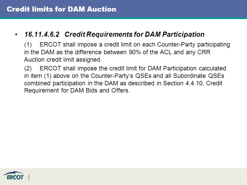 Credit limits for DAM Auction 16.11.4.6.2Credit Requirements for DAM Participation (1)ERCOT shall impose a credit limit on each Counter-Party participating in the DAM as the difference between 90% of the ACL and any CRR Auction credit limit assigned.