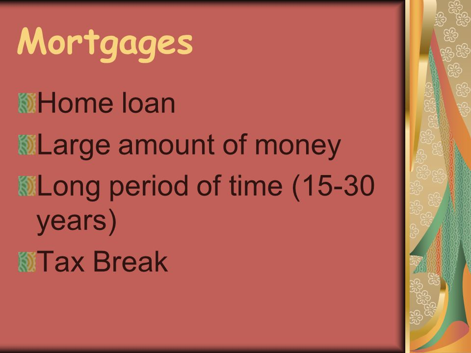 Mortgages Home loan Large amount of money Long period of time (15-30 years) Tax Break