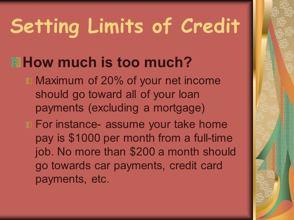 Setting Limits of Credit How much is too much? Maximum of 20% of your net income should go toward all of your loan payments (excluding a mortgage) For