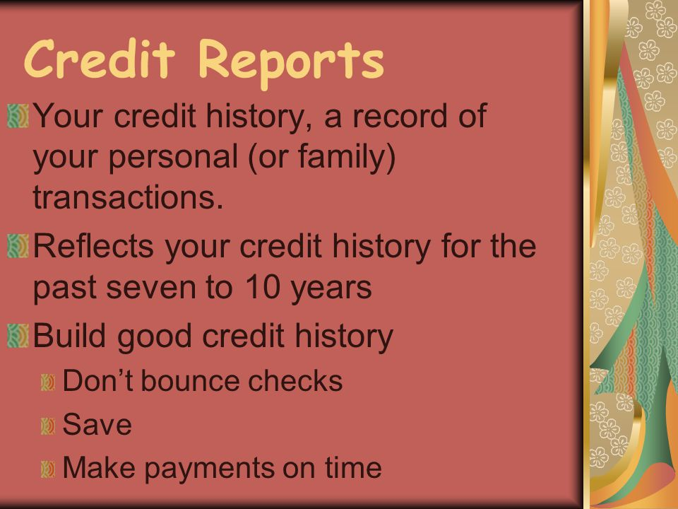 Credit Reports Your credit history, a record of your personal (or family) transactions. Reflects your credit history for the past seven to 10 years Bu