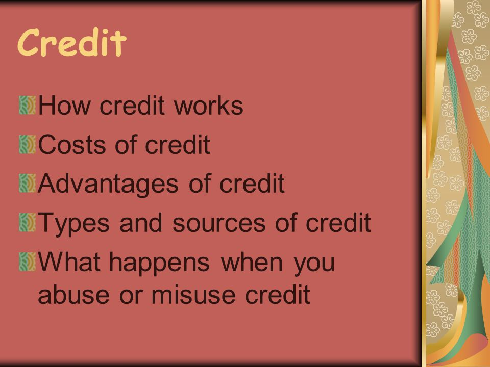 Credit How credit works Costs of credit Advantages of credit Types and sources of credit What happens when you abuse or misuse credit