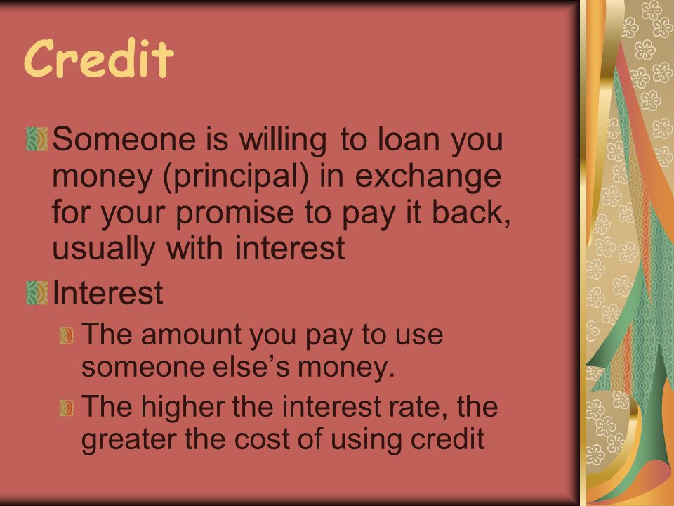 Credit Someone is willing to loan you money (principal) in exchange for your promise to pay it back, usually with interest Interest The amount you pay to use someone elses money.